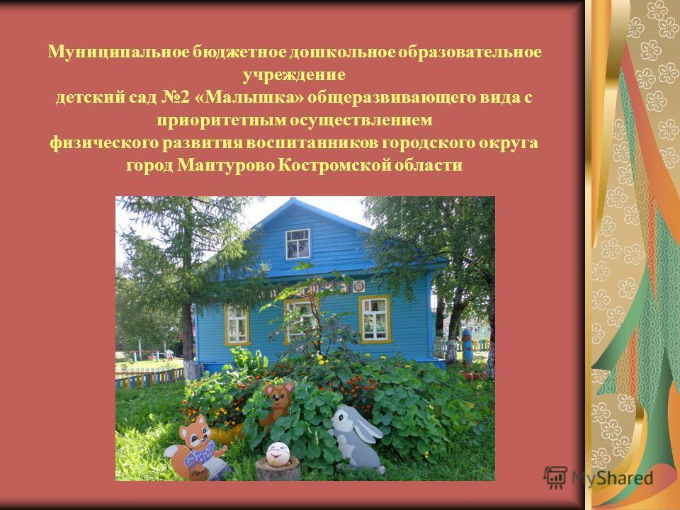 Муниципальное бюджетное дошкольное образовательное учреждение детский сад 2 «Малышка» общеразвивающего вида с приоритетным осуществлением физического развития воспитанников городского округа город Мантурово Костромской области