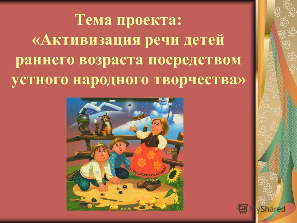 Тема проекта: «Активизация речи детей раннего возраста посредством устного народного творчества»