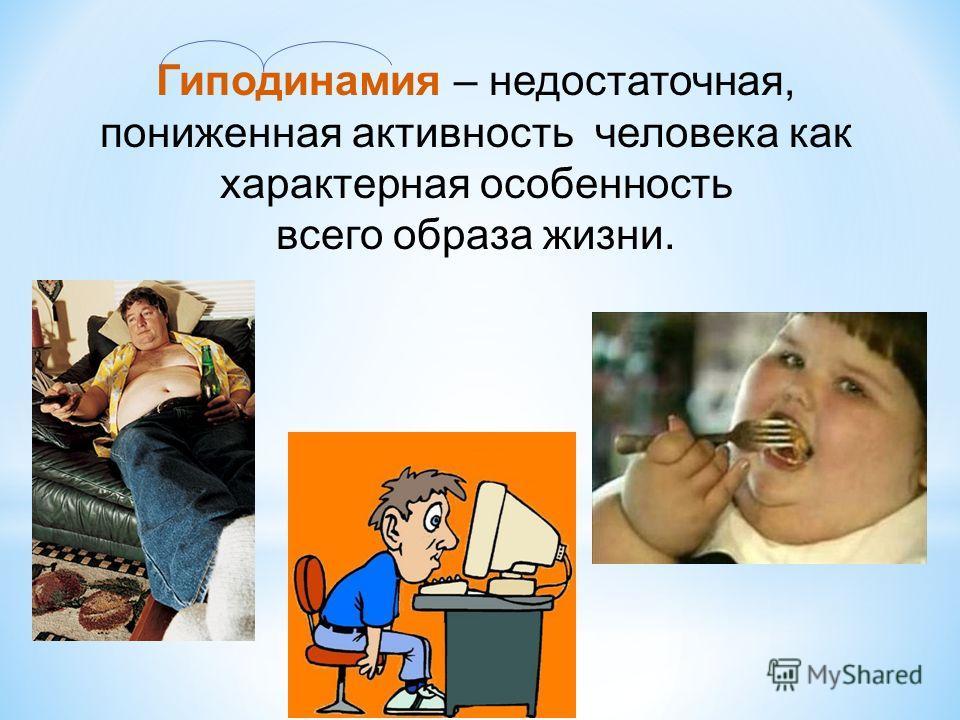 Гиподинамия – недостаточная, пониженная активность человека как характерная особенность всего образа жизни.