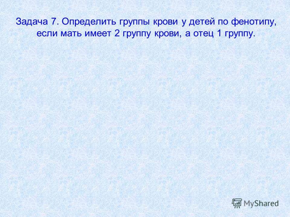 Задача 7. Определить группы крови у детей по фенотипу, если мать имеет 2 группу крови, а отец 1 группу.