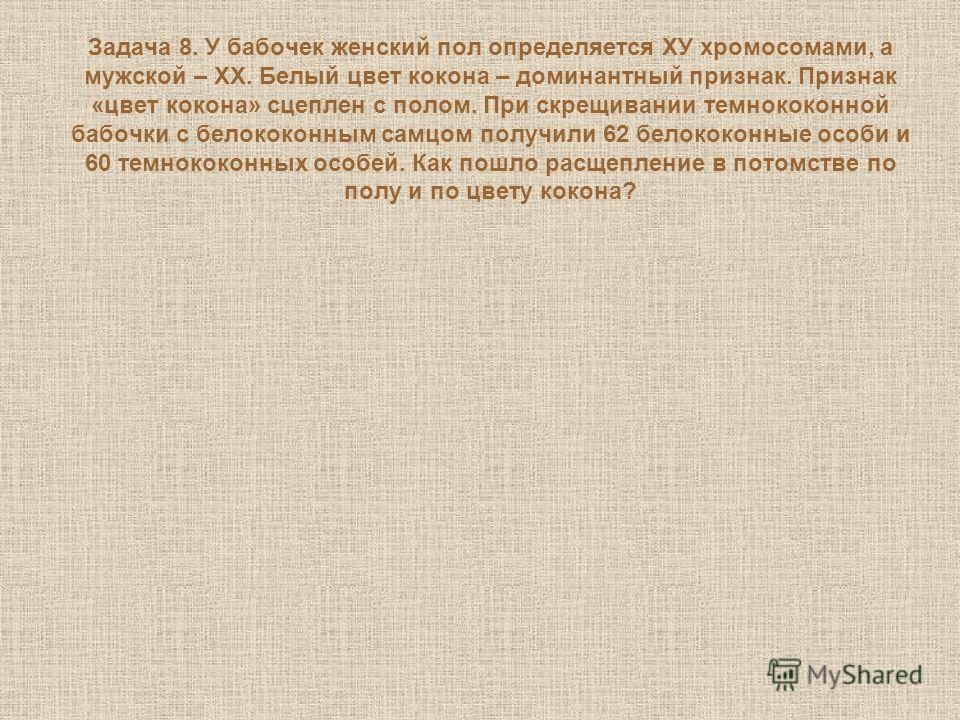 Задача 8. У бабочек женский пол определяется ХУ хромосомами, а мужской – ХХ. Белый цвет кокона – доминантный признак. Признак «цвет кокона» сцеплен с полом. При скрещивании темнококонной бабочки с белококонным самцом получили 62 белококонные особи и