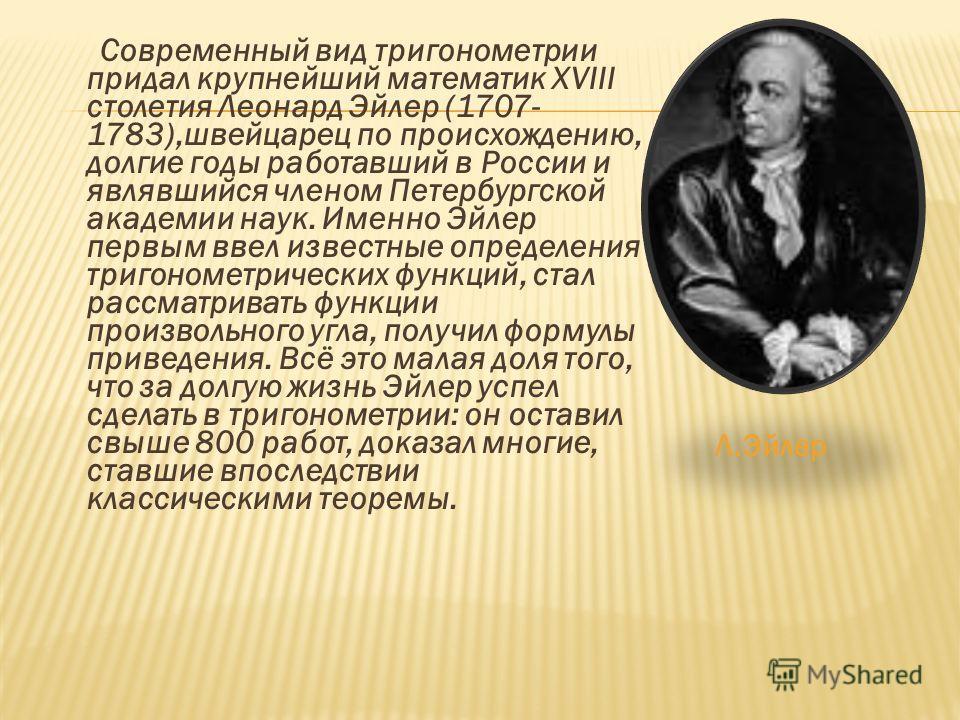 Современный вид тригонометрии придал крупнейший математик XVIII столетия Леонард Эйлер (1707- 1783),швейцарец по происхождению, долгие годы работавший в России и являвшийся членом Петербургской академии наук. Именно Эйлер первым ввел известные опреде