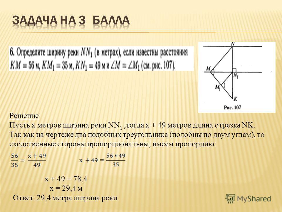 Решение Пусть х метров ширина реки NN 1,тогда х + 49 метров длина отрезка NK. Так как на чертеже два подобных треугольника (подобны по двум углам), то сходственные стороны пропорциональны, имеем пропорцию: х + 49 = 78,4 х = 29,4 м Ответ: 29,4 метра ш