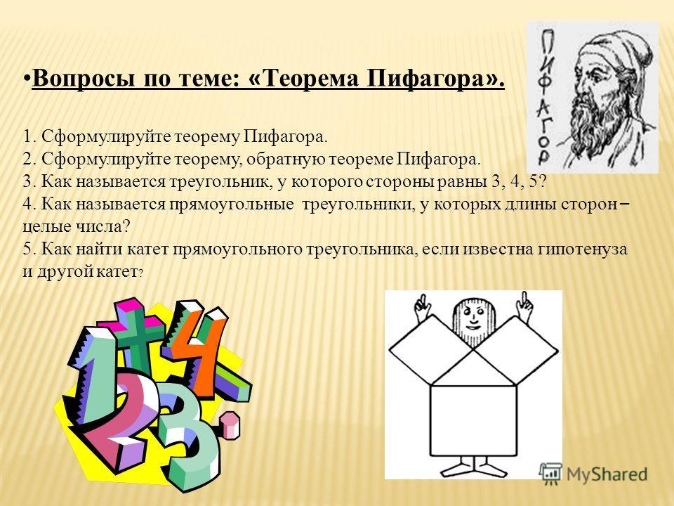 Вопросы по теме: « Теорема Пифагора ». 1. Сформулируйте теорему Пифагора. 2. Сформулируйте теорему, обратную теореме Пифагора. 3. Как называется треугольник, у которого стороны равны 3, 4, 5? 4. Как называется прямоугольные треугольники, у которых дл