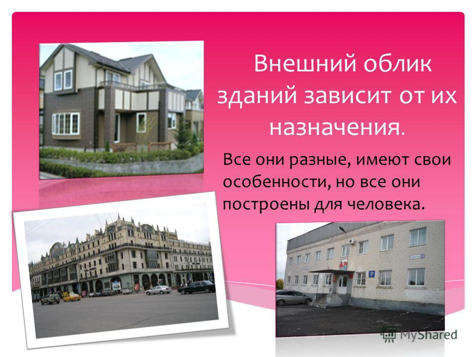 Внешний облик зданий зависит от их назначения. Все они разные, имеют свои особенности, но все они построены для человека.