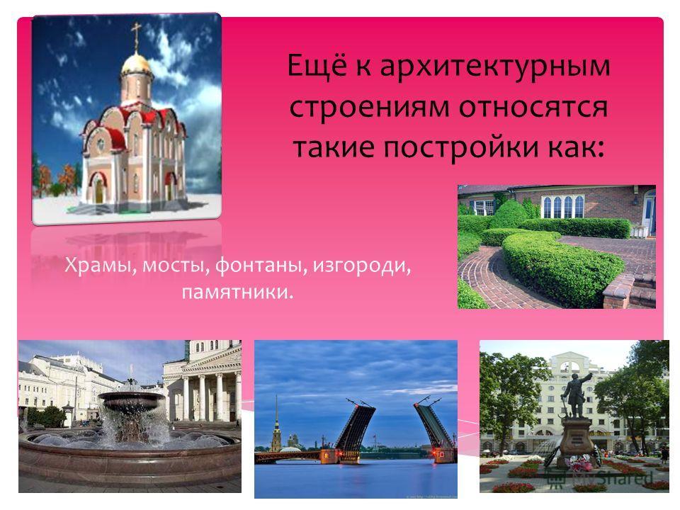 Ещё к архитектурным строениям относятся такие постройки как: Храмы, мосты, фонтаны, изгороди, памятники.
