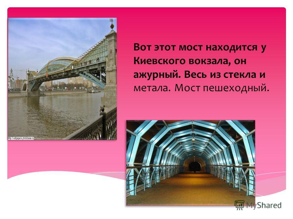 Вот этот мост находится у Киевского вокзала, он ажурный. Весь из стекла и метала. Мост пешеходный.