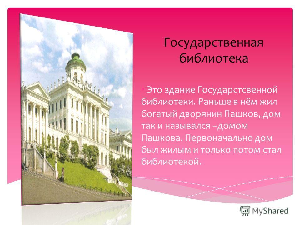 Государственная библиотека Это здание Государстсвенной библиотеки. Раньше в нём жил богатый дворянин Пашков, дом так и назывался –домом Пашкова. Первоначально дом был жилым и только потом стал библиотекой.