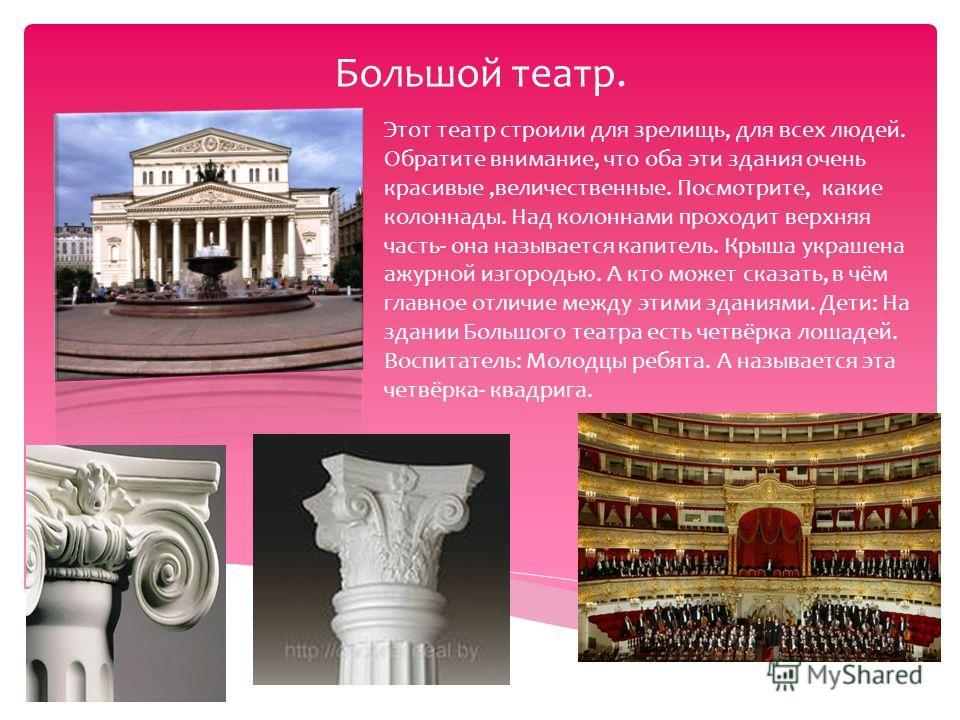 Большой театр. Этот театр строили для зрелищь, для всех людей. Обратите внимание, что оба эти здания очень красивые,величественные. Посмотрите, какие колоннады. Над колоннами проходит верхняя часть- она называется капитель. Крыша украшена ажурной изг