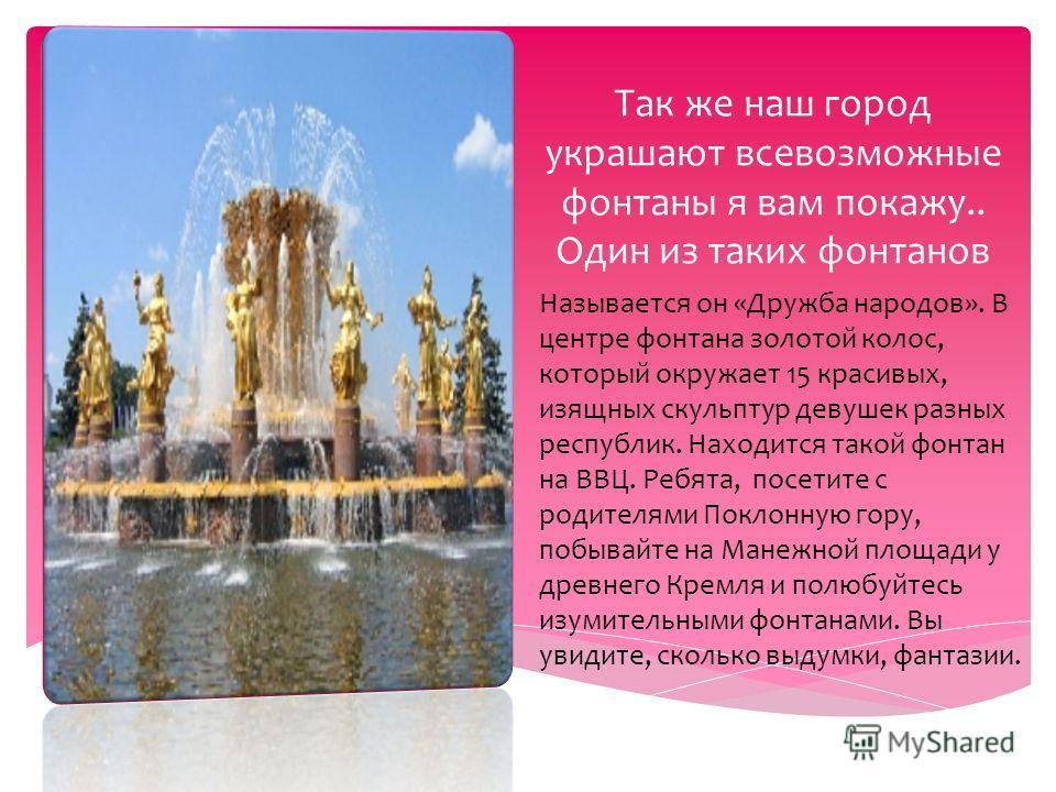 Так же наш город украшают всевозможные фонтаны я вам покажу.. Один из таких фонтанов Называется он «Дружба народов». В центре фонтана золотой колос, который окружает 15 красивых, изящных скульптур девушек разных республик. Находится такой фонтан на В