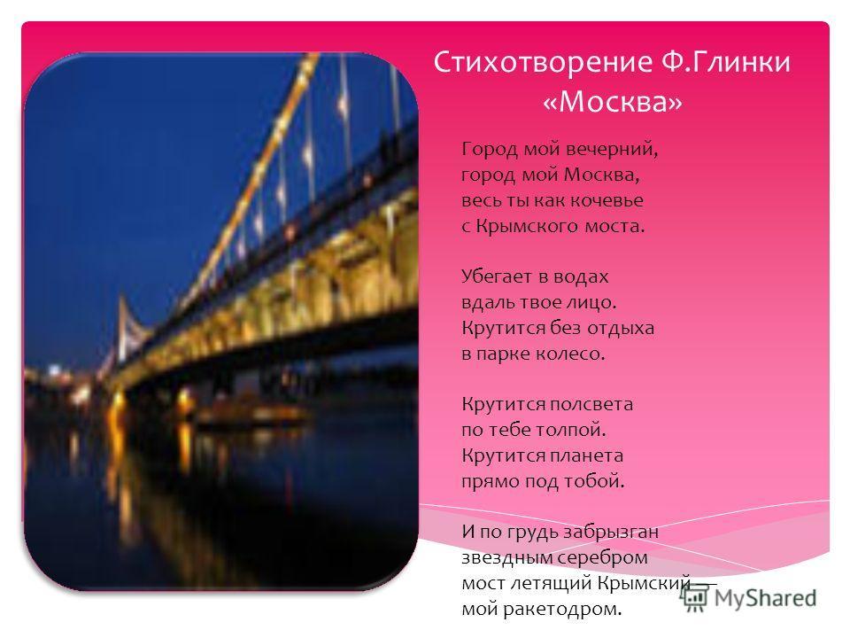 Стихотворение Ф.Глинки «Москва» Город мой вечерний, город мой Москва, весь ты как кочевье с Крымского моста. Убегает в водах вдаль твое лицо. Крутится без отдыха в парке колесо. Крутится полсвета по тебе толпой. Крутится планета прямо под тобой. И по