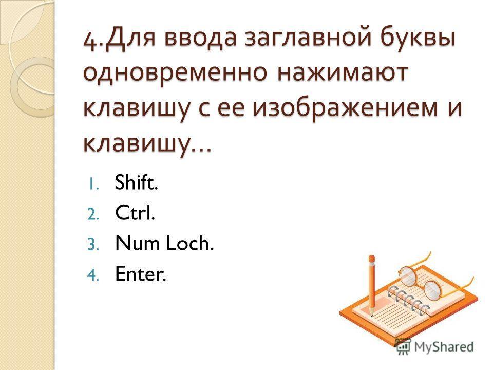 4. Для ввода заглавной буквы одновременно нажимают клавишу с ее изображением и клавишу … 1. Shift. 2. Ctrl. 3. Num Loch. 4. Enter.