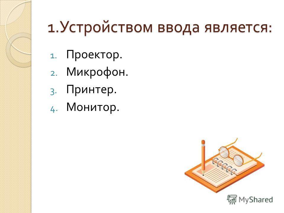 1. Устройством ввода является : 1. Проектор. 2. Микрофон. 3. Принтер. 4. Монитор.