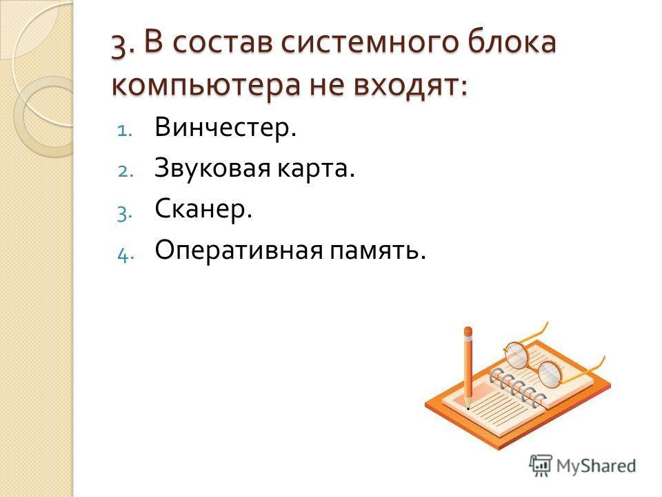 3. В состав системного блока компьютера не входят : 1. Винчестер. 2. Звуковая карта. 3. Сканер. 4. Оперативная память.