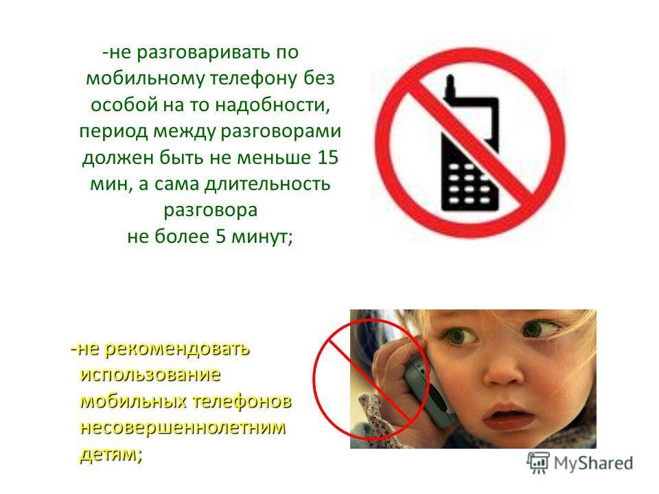-не разговаривать по мобильному телефону без особой на то надобности, период между разговорами должен быть не меньше 15 мин, а сама длительность разговора не более 5 минут; -не рекомендовать использование мобильных телефонов несовершеннолетним детям;