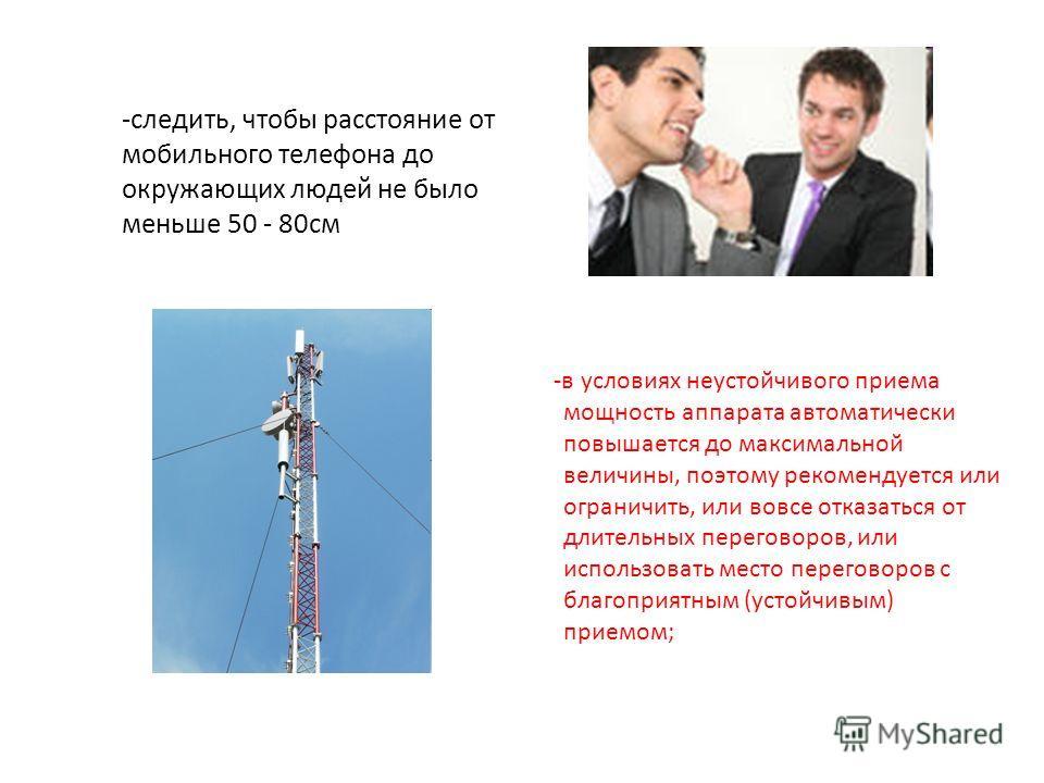 -следить, чтобы расстояние от мобильного телефона до окружающих людей не было меньше 50 - 80см -в условиях неустойчивого приема мощность аппарата автоматически повышается до максимальной величины, поэтому рекомендуется или ограничить, или вовсе отказ