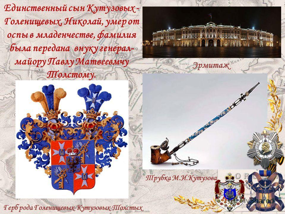 Единственный сын Кутузовых - Голенищевых, Николай, умер от оспы в младенчестве, фамилия была передана внуку генерал- майору Павлу Матвеевмчу Толстому. Герб рода Голенищевых-Кутузовых-Толстых Эрмитаж Трубка М.И.Кутузова