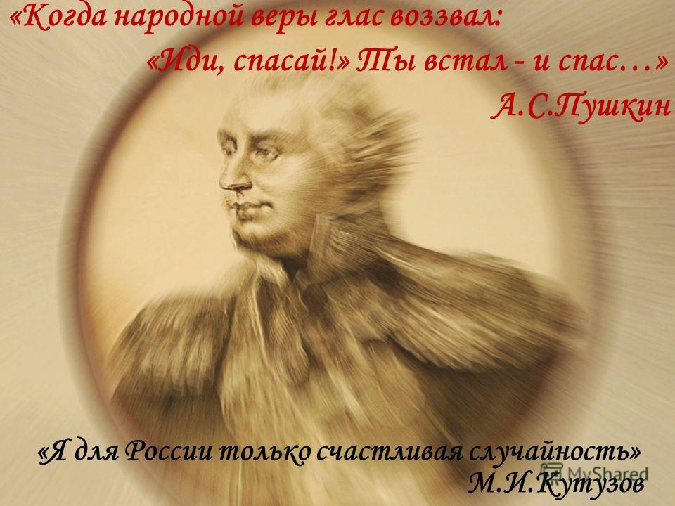 «Я для России только счастливая случайность» М.И.Кутузов «Когда народной веры глас воззвал: «Иди, спасай!» Ты встал - и спас…» А.С.Пушкин