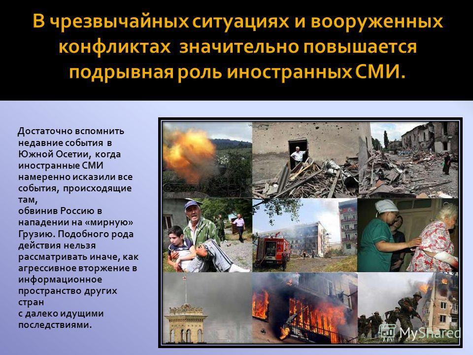 Достаточно вспомнить недавние события в Южной Осетии, когда иностранные СМИ намеренно исказили все события, происходящие там, обвинив Россию в нападении на «мирную» Грузию. Подобного рода действия нельзя рассматривать иначе, как агрессивное вторжение