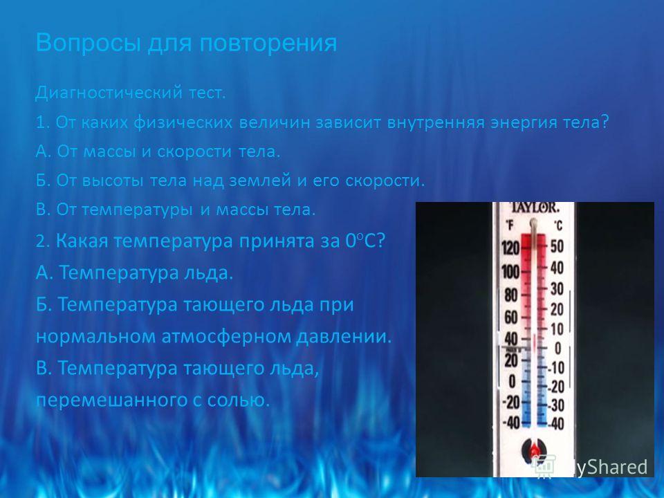 Вопросы для повторения Диагностический тест. 1. От каких физических величин зависит внутренняя энергия тела? А. От массы и скорости тела. Б. От высоты тела над землей и его скорости. В. От температуры и массы тела. 2. Какая температура принята за 0 о