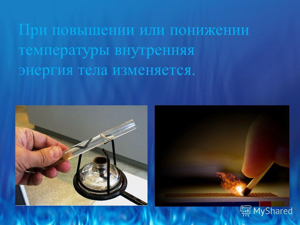 При повышении или понижении температуры внутренняя энергия тела изменяется.