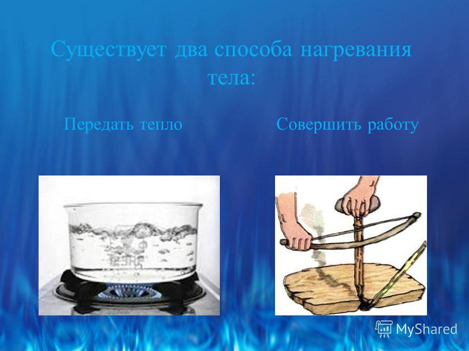Существует два способа нагревания тела: Передать тепло Совершить работу