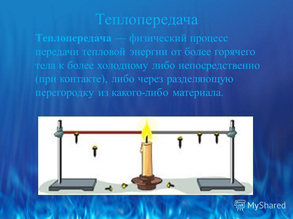 Теплопередача Теплопередача физический процесс передачи тепловой энергии от более горячего тела к более холодному либо непосредственно (при контакте), либо через разделяющую перегородку из какого-либо материала.