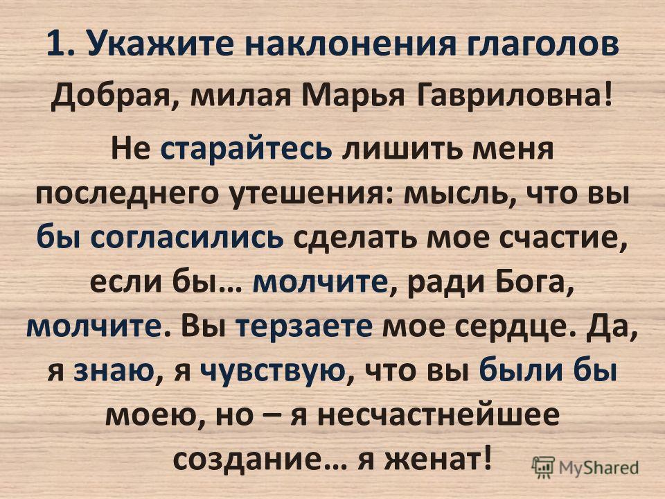 1. Укажите наклонения глаголов Добрая, милая Марья Гавриловна! Не старайтесь лишить меня последнего утешения: мысль, что вы бы согласились сделать мое счастие, если бы… молчите, ради Бога, молчите. Вы терзаете мое сердце. Да, я знаю, я чувствую, что