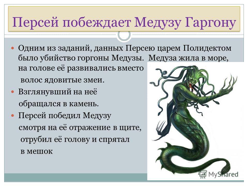 Персей побеждает Медузу Гаргону Одним из заданий, данных Персею царем Полидектом было убийство горгоны Медузы. Медуза жила в море, на голове её развивались вместо волос ядовитые змеи. Взглянувший на неё обращался в камень. Персей победил Медузу смотр