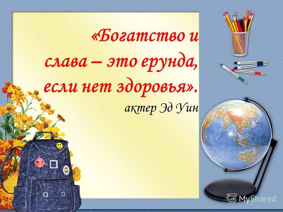 «Богатство и слава – это ерунда, если нет здоровья». актер Эд Уин