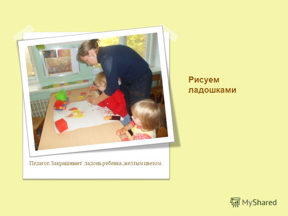 Рисуем ладошками Педагог. Закрашивает ладонь ребенка,желтым цветом.