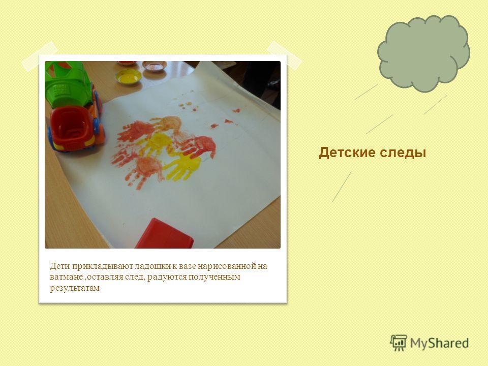 Детские следы Дети прикладывают ладошки к вазе нарисованной на ватмане,оставляя след, радуются полученным результатам