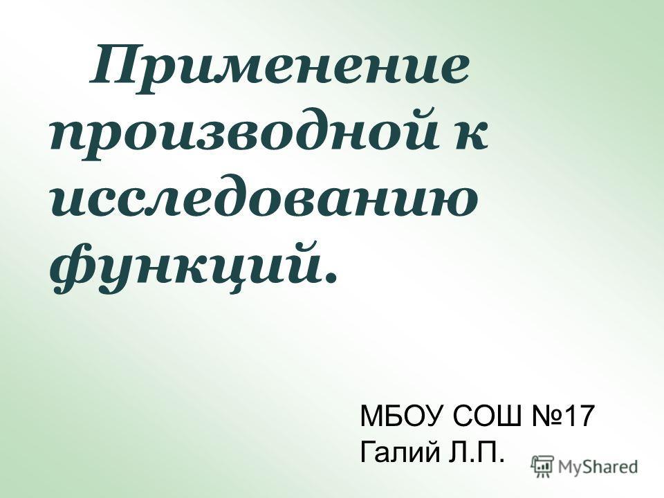 Применение производной к исследованию функций. МБОУ СОШ 17 Галий Л.П.