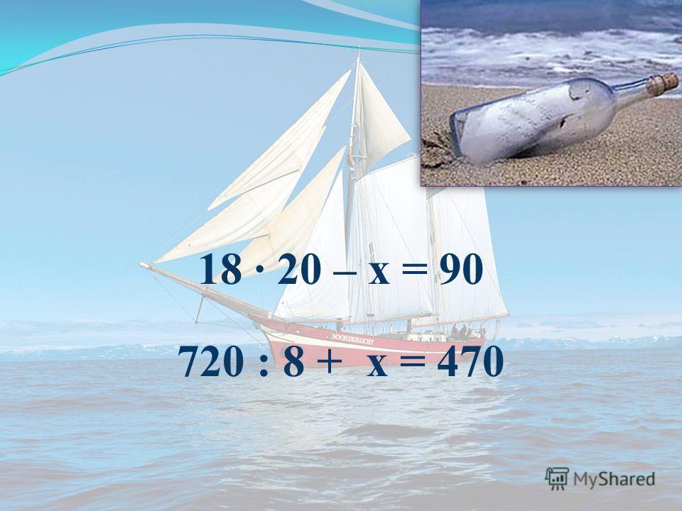 18 · 20 – х = 90 720 : 8 + х = 470