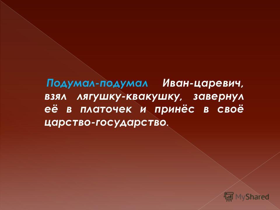 Подумал-подумал Иван-царевич, взял лягушку-квакушку, завернул её в платочек и принёс в своё царство-государство.