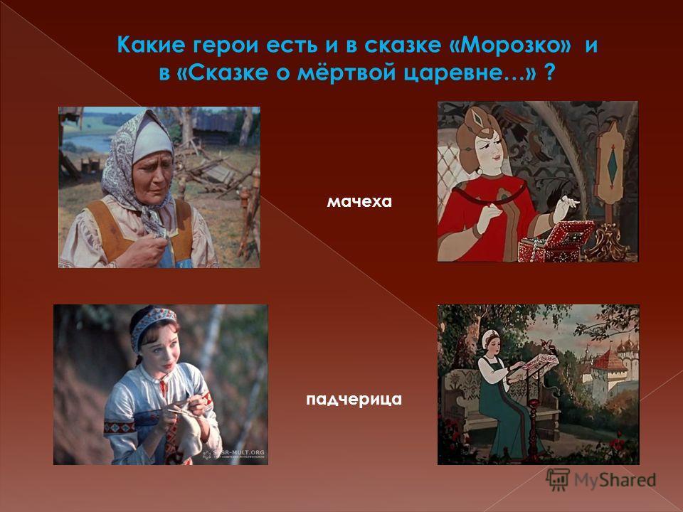 Какие герои есть и в сказке «Морозко» и в «Сказке о мёртвой царевне…» ? мачеха падчерица