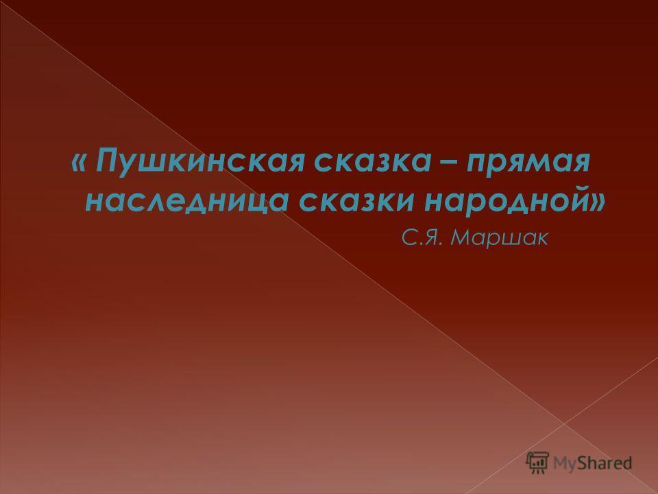 « Пушкинская сказка – прямая наследница сказки народной» С.Я. Маршак