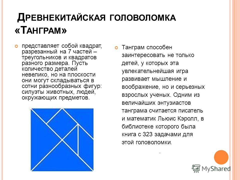 Д РЕВНЕКИТАЙСКАЯ ГОЛОВОЛОМКА «Т АНГРАМ » представляет собой квадрат, разрезанный на 7 частей – треугольников и квадратов разного размера. Пусть количество деталей невелико, но на плоскости они могут складываться в сотни разнообразных фигур: силуэты ж