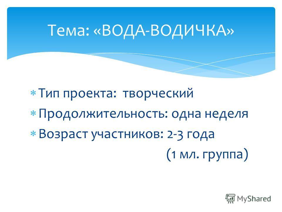 Тип проекта: творческий Продолжительность: одна неделя Возраст участников: 2-3 года (1 мл. группа) Тема: «ВОДА-ВОДИЧКА»