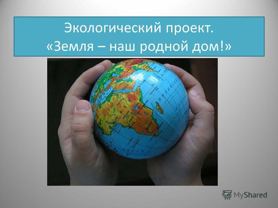 Экологический проект. «Земля – наш родной дом!»