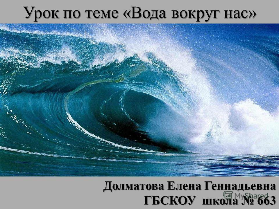 Урок по теме «Вода вокруг нас» Долматова Елена Геннадьевна ГБСКОУ школа 663