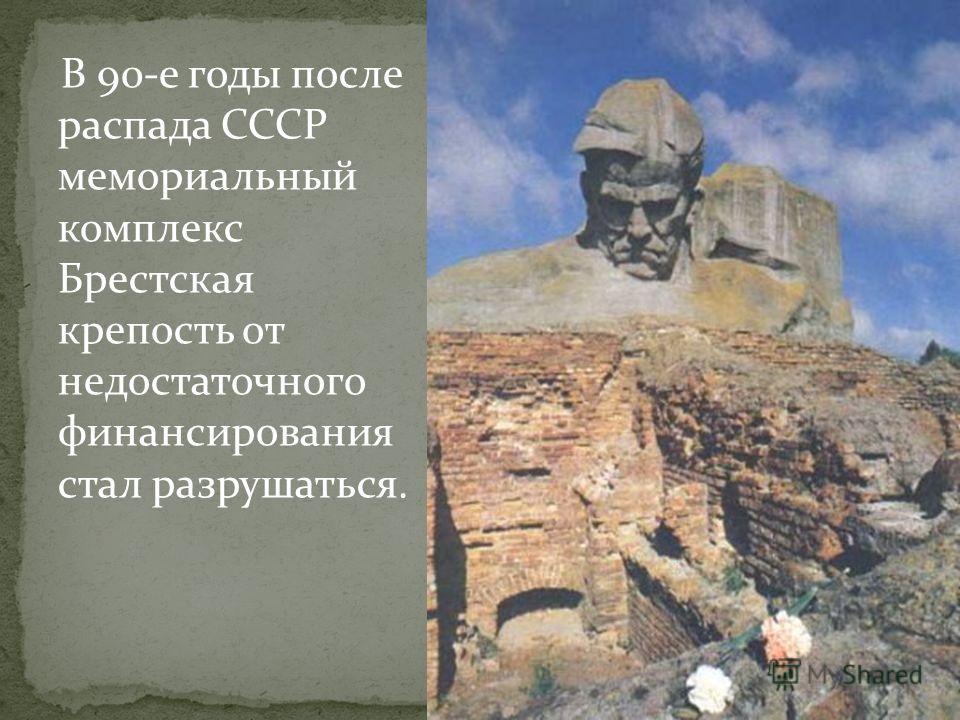 В 90-е годы после распада СССР мемориальный комплекс Брестская крепость от недостаточного финансирования стал разрушаться.