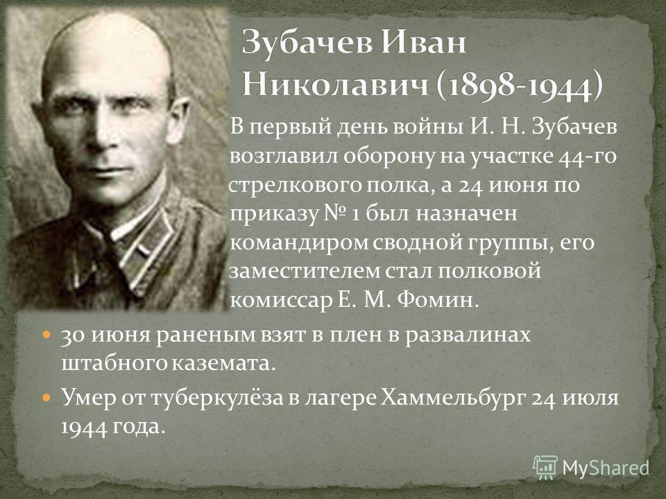 В первый день войны И. Н. Зубачев в возглавил оборону на участке 44-го с стрелкового полка, а 24 июня по П приказу 1 был назначен о командиром сводной группы, его а заместителем стал полковой о комиссар Е. М. Фомин. 30 июня раненым взят в плен в разв