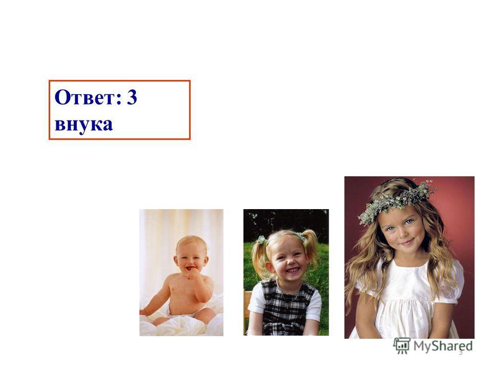 3 Ответ: 3 внука