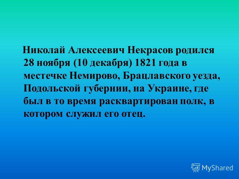 Николай Алексеевич Некрасов родился 28 ноября (10 декабря) 1821 года в местечке Немирово, Брацлавского уезда, Подольской губернии, на Украине, где был в то время расквартирован полк, в котором служил его отец.