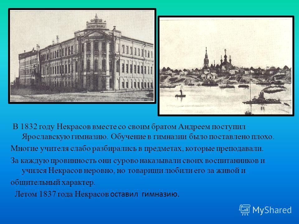 В 1832 году Некрасов вместе со своим братом Андреем поступил Ярославскую гимназию. Обучение в гимназии было поставлено плохо. Многие учителя слабо разбирались в предметах, которые преподавали. За каждую провинность они сурово наказывали своих воспита