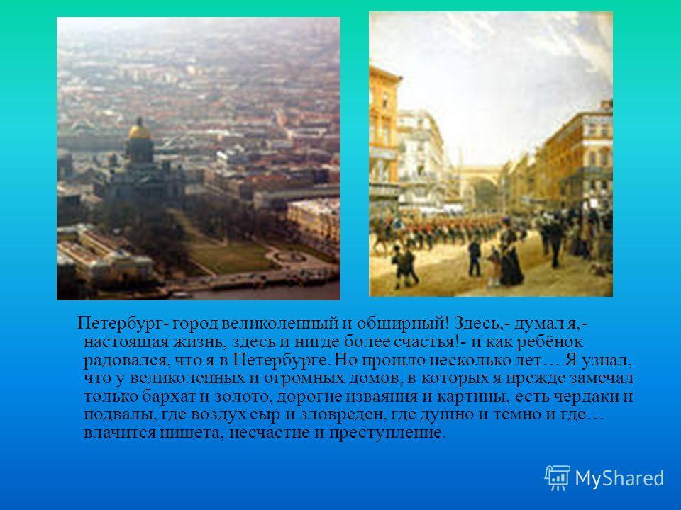 Петербург- город великолепный и обширный! Здесь,- думал я,- настоящая жизнь, здесь и нигде более счастья!- и как ребёнок радовался, что я в Петербурге. Но прошло несколько лет… Я узнал, что у великолепных и огромных домов, в которых я прежде замечал