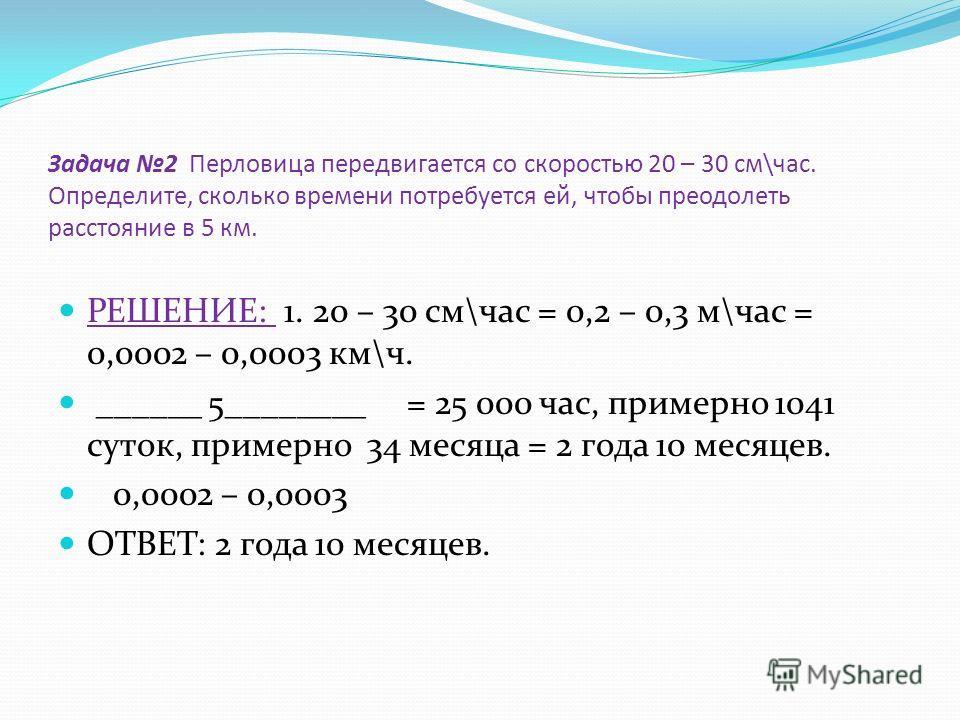 Задача 2 Перловица передвигается со скоростью 20 – 30 см\час. Определите, сколько времени потребуется ей, чтобы преодолеть расстояние в 5 км. РЕШЕНИЕ: 1. 20 – 30 см\час = 0,2 – 0,3 м\час = 0,0002 – 0,0003 км\ч. ______ 5