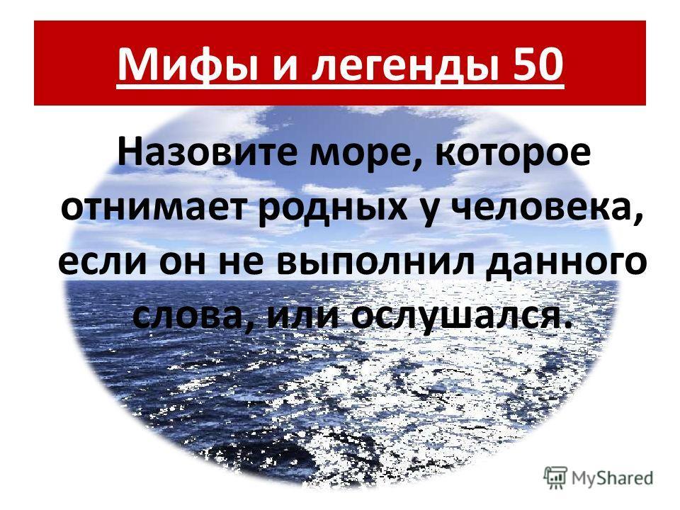 Мифы и легенды 50 Назовите море, которое отнимает родных у человека, если он не выполнил данного слова, или ослушался.