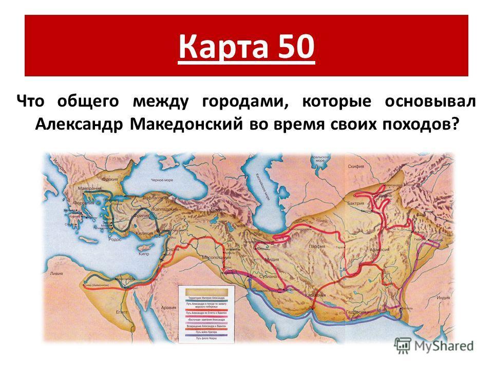 Карта 50 Что общего между городами, которые основывал Александр Македонский во время своих походов?